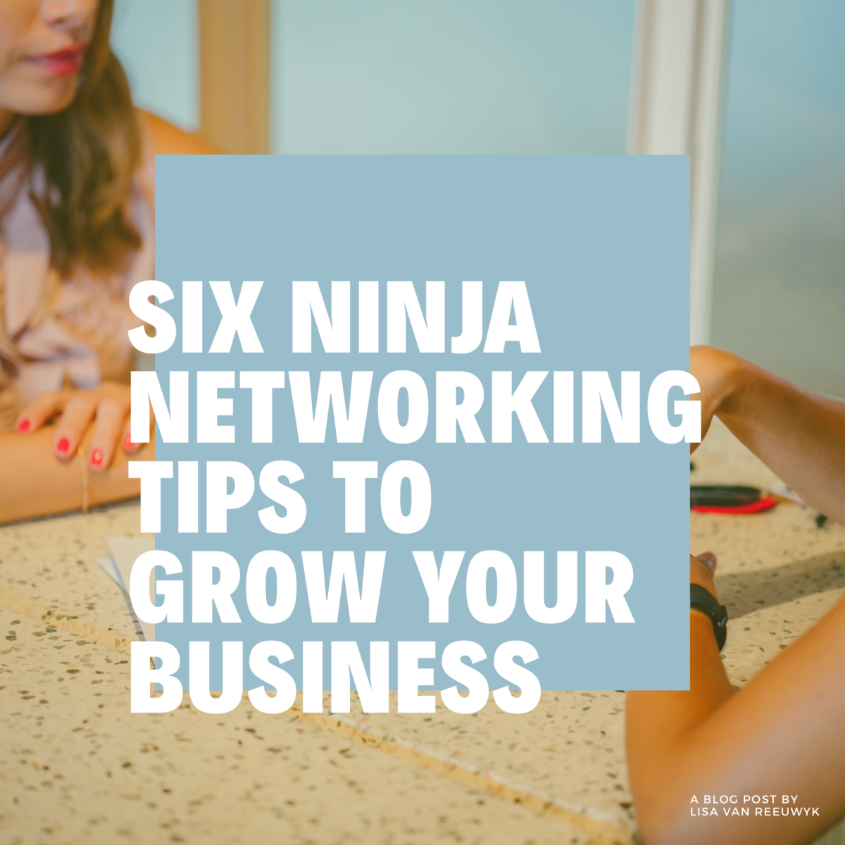 SIX NINJA TIPS FOR NETWORKING TO GROW YOUR BUSINESS