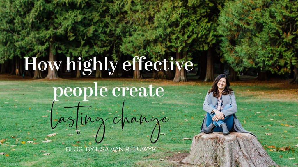 Highly effective people create lasting change by doing this