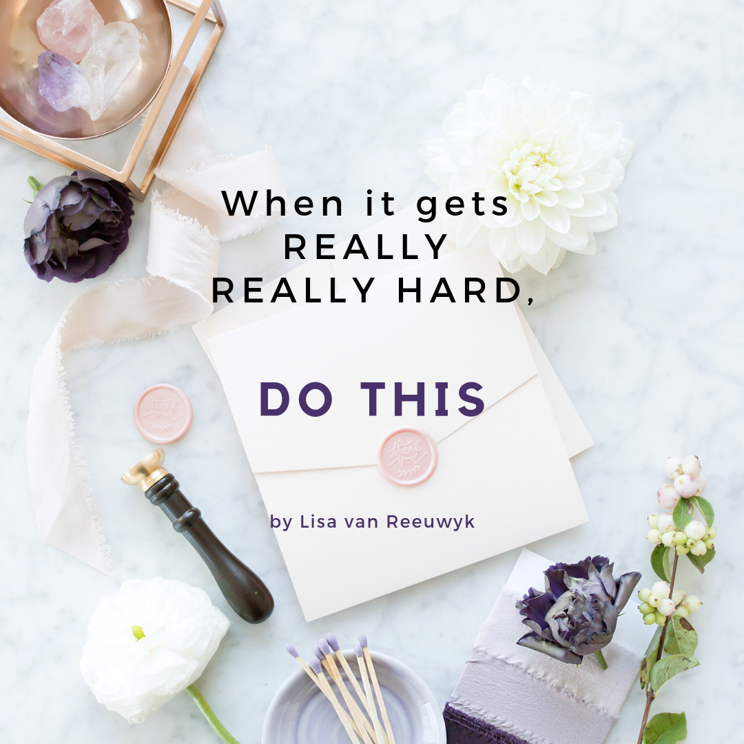 When life gets really hard, do this - by Lisa van Reeuwyk